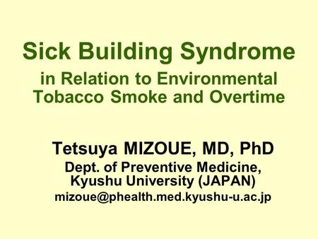 Sick Building Syndrome in Relation to Environmental Tobacco Smoke and Overtime Tetsuya MIZOUE, MD, PhD Dept. of Preventive Medicine, Kyushu University.