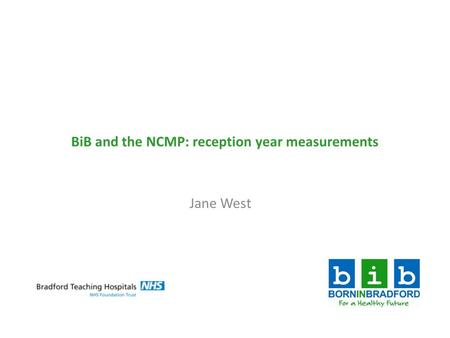 BiB and the NCMP: reception year measurements Jane West.
