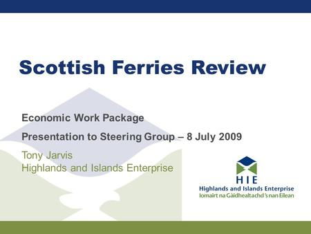 Scottish Ferries Review Economic Work Package Presentation to Steering Group – 8 July 2009 Tony Jarvis Highlands and Islands Enterprise.