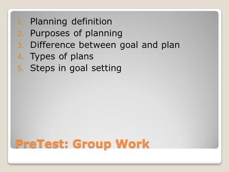 PreTest: Group Work 1. Planning definition 2. Purposes of planning 3. Difference between goal and plan 4. Types of plans 5. Steps in goal setting.