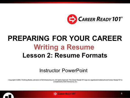 1 PREPARING FOR YOUR CAREER Writing a Resume Lesson 2: Resume Formats Instructor PowerPoint Copyright © 2009, Thinking Media, a division of SAI Interactive,