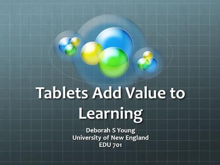 Tablets Add Value to Learning Deborah S Young University of New England EDU 701.