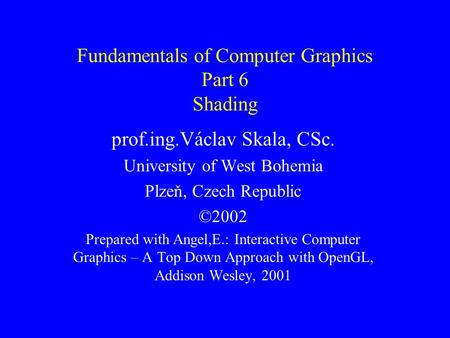 Fundamentals of Computer Graphics Part 6 Shading prof.ing.Václav Skala, CSc. University of West Bohemia Plzeň, Czech Republic ©2002 Prepared with Angel,E.: