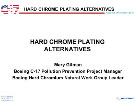 POLLUTION PREVENTION SUB-IPT HCAT MEETING 25-26 April 01 Long Beach, CA HARD CHROME PLATING ALTERNATIVES Mary Gilman Boeing C-17 Pollution Prevention Project.