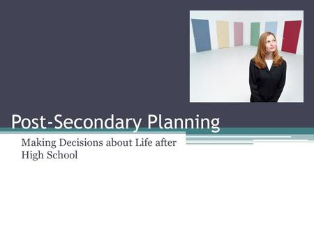 Post-Secondary Planning Making Decisions about Life after High School.