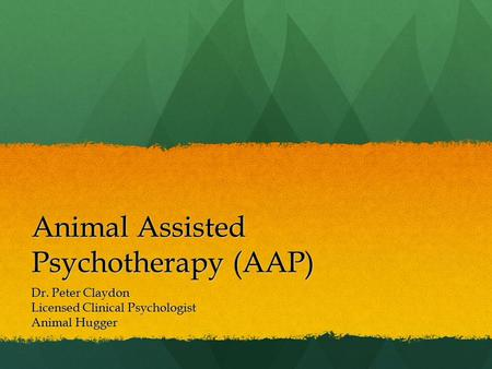 Animal Assisted Psychotherapy (AAP) Dr. Peter Claydon Licensed Clinical Psychologist Animal Hugger.