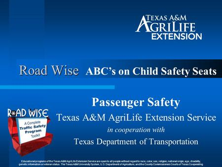 Road Wise Passenger Safety Texas A&M AgriLife Extension Service in cooperation with Texas Department of Transportation ABC's on Child Safety Seats Educational.