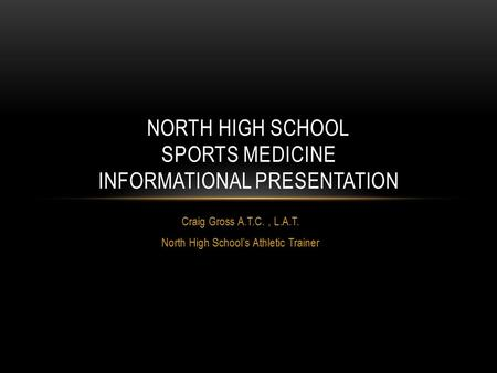 Craig Gross A.T.C., L.A.T. North High School's Athletic Trainer NORTH HIGH SCHOOL SPORTS MEDICINE INFORMATIONAL PRESENTATION.