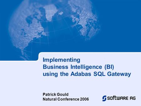 Implementing Business Intelligence (BI) using the Adabas SQL Gateway Patrick Gould Natural Conference 2006.