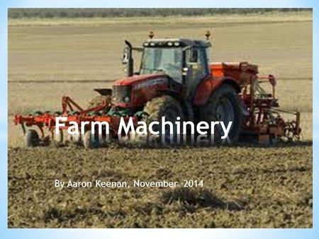 By Aaron Keenan, November 2014. * I made this PowerPoint about farm machinery and farm safety because I am very interested in farming. My Granda has a.