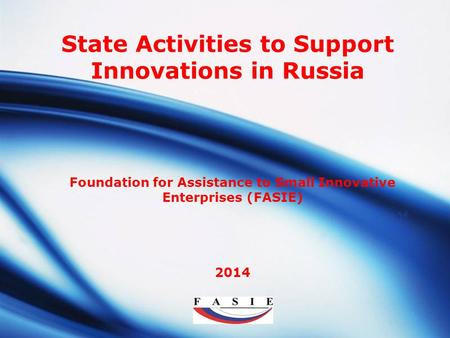 LOGO Foundation for Assistance to Small Innovative Enterprises (FASIE) 2014 State Activities to Support Innovations in Russia.