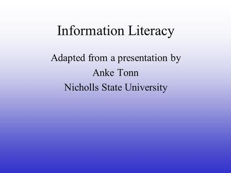 Information Literacy Adapted from a presentation by Anke Tonn Nicholls State University.