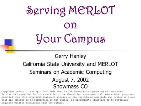 Serving MERLOT on Your Campus Gerry Hanley California State University and MERLOT Seminars on Academic Computing August 7, 2002 Snowmass CO Copyright Gerard.