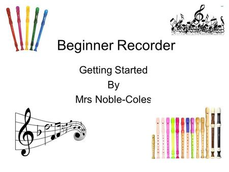 Beginner Recorder Getting Started By Mrs Noble-Coles.