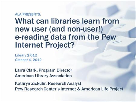ALA PRESENTS: What can libraries learn from new user (and non-user!) e-reading data from the Pew Internet Project? Library 2.012 October 4, 2012 Larra.