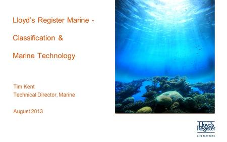 Lloyd's Register Marine - Classification & Marine Technology Tim Kent Technical Director, Marine August 2013.