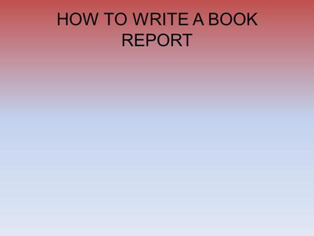 HOW TO WRITE A BOOK REPORT Paragraph 1 Intro/Thesis State the title and author, and then describe the story. Discuss the main character and what he/she.