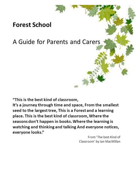 "Forest School A Guide for Parents and Carers ""This is the best kind of classroom, It's a journey through time and space, From the smallest seed to the."