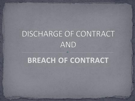BREACH OF CONTRACT. Discharge of a contract means termination of contractual relation between the parties to a contract in other words a contract is discharged.