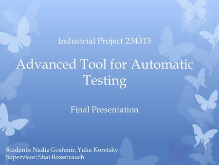 Students: Nadia Goshmir, Yulia Koretsky Supervisor: Shai Rozenrauch Industrial Project 234313 Advanced Tool for Automatic Testing Final Presentation.