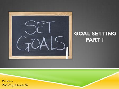 GOAL SETTING PART 1 Mr. Stasa W-E City Schools ©.