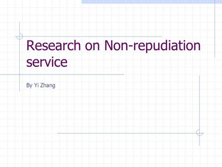 Research on Non-repudiation service By Yi Zhang. Motivation of Non-repudiation In paper-based business Electronic business transactions Less physical.