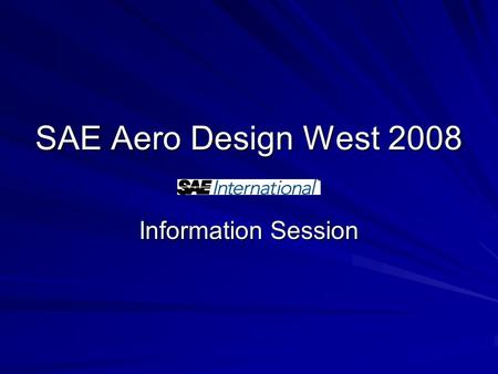 SAE Aero Design West 2008 Information Session. What is the SAE competition? Who - Undergrad and Grad Students (SAE Members) Competition Components - Design.