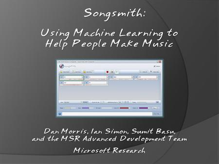 Songsmith: Dan Morris, Ian Simon, Sumit Basu, and the MSR Advanced Development Team Microsoft Research Using Machine Learning to Help People Make Music.