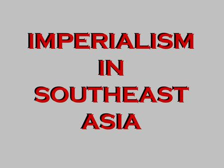IMPERIALISM IN SOUTHEAST ASIA IMPERIALISM IN SOUTHEAST ASIA.