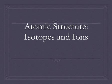 Atomic Structure: Isotopes and Ions. Isotopes  The number of protons for a given atom never changes.  The number of neutrons can change.  Two atoms.