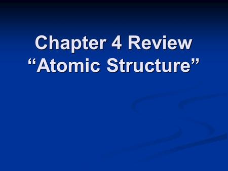 "Chapter 4 Review ""Atomic Structure"". Chapter 4 Review All atoms of the same element have the same _____. All atoms of the same element have the same _____."