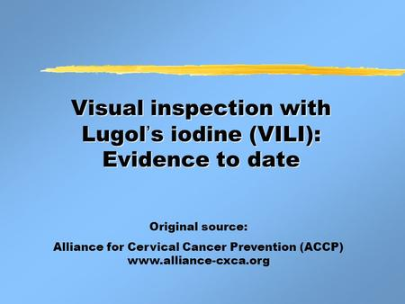 Visual inspection with Lugol ' s iodine (VILI): Evidence to date Original source: Alliance for Cervical Cancer Prevention (ACCP) www.alliance-cxca.org.