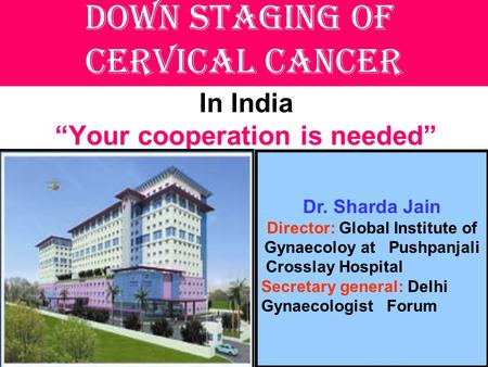"In India ""Your cooperation is needed"" Down staging of cervical cancer Dr. Sharda Jain Director: Global Institute of Gynaecoloy at Pushpanjali Crosslay."