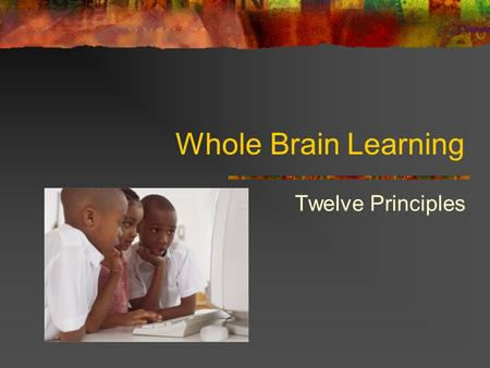 Whole Brain Learning Twelve Principles. 1. Brain is a parallel processor Imagination, thoughts emotions operate and interact simultaneously teachers need.