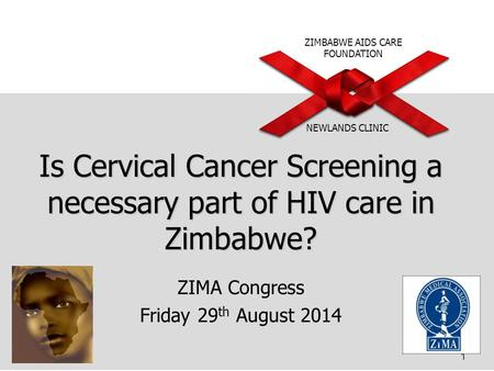 ZIMBABWE AIDS CARE FOUNDATION NEWLANDS CLINIC Is Cervical Cancer Screening a necessary part of HIV care in Zimbabwe? ZIMA Congress Friday 29 th August.