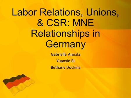 Labor Relations, Unions, & CSR: MNE Relationships in Germany Gabrielle Annala Yuanxin Bi Bethany Dockins.