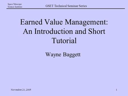 GSET Technical Seminar Series Space Telescope Science Institute November 21, 20051 Earned Value Management: An Introduction and Short Tutorial Wayne Baggett.