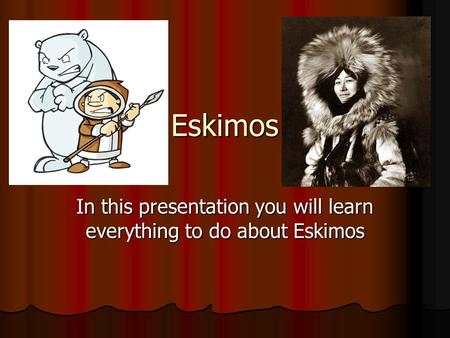 In this presentation you will learn everything to do about Eskimos
