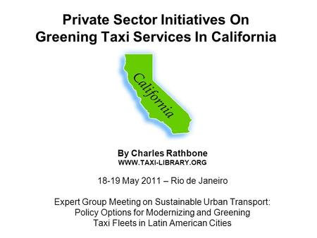 Private Sector Initiatives On Greening Taxi Services In California By Charles Rathbone WWW.TAXI-LIBRARY.ORG 18-19 May 2011 – Rio de Janeiro Expert Group.