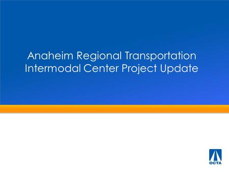 Anaheim Regional Transportation Intermodal Center Project Update.