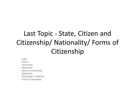Last Topic - State, Citizen and Citizenship/ Nationality/ Forms of Citizenship State Citizen Citizenship Nationality Forms of Citizenship Nationality Citizenship.