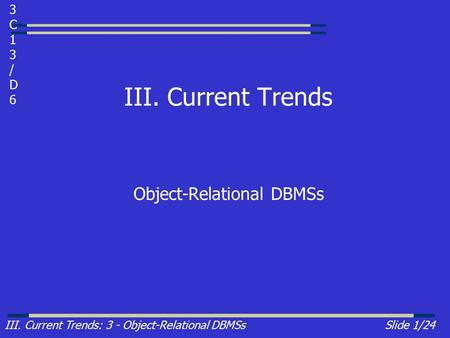 III. Current Trends: 3 - Object-Relational DBMSsSlide 1/24 III. Current Trends Object-Relational DBMSs 3C13/D63C13/D6.
