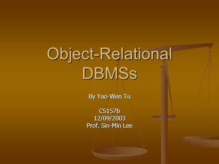 <strong>Object</strong>-Relational DBMSs By Yao-Wen Tu CS157b12/09/2003 Prof. Sin-Min Lee.