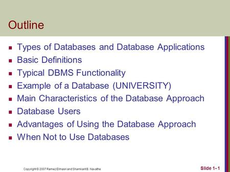 Copyright © 2007 Ramez Elmasri and Shamkant B. Navathe Slide 1- 1 Outline Types of Databases and Database Applications Basic Definitions Typical DBMS Functionality.
