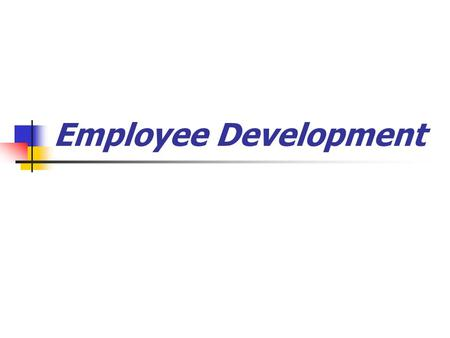 Employee Development. Do you need to train? 1. Where is training needed? 2. What type of training is needed? 3. Who needs the training?