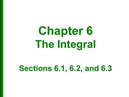 Chapter 6 The Integral Sections 6.1, 6.2, and 6.3.