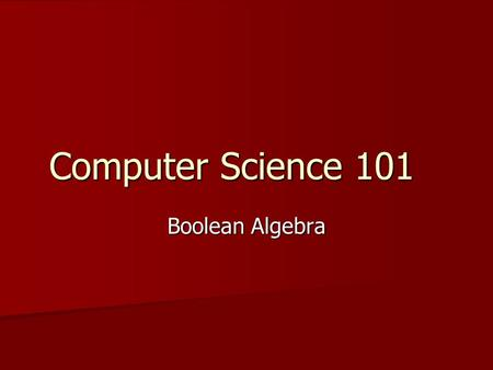 Computer Science 101 Boolean Algebra. What's next? A new type of algebra – Helps us A new type of algebra – Helps us With logical reasoningWith logical.