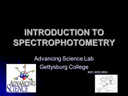 INTRODUCTION TO SPECTROPHOTOMETRY Advancing Science Lab Gettysburg College #531, #532, #534.