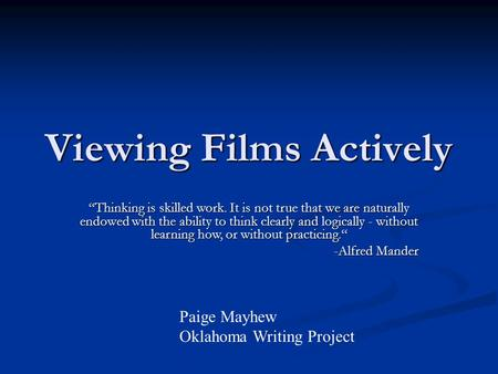 "Viewing Films Actively Paige Mayhew Oklahoma Writing Project ""Thinking is skilled work. It is not true that we are naturally endowed with the ability."