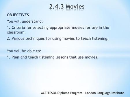 ACE TESOL Diploma Program – London Language Institute OBJECTIVES You will understand: 1. Criteria for selecting appropriate movies for use in the classroom.